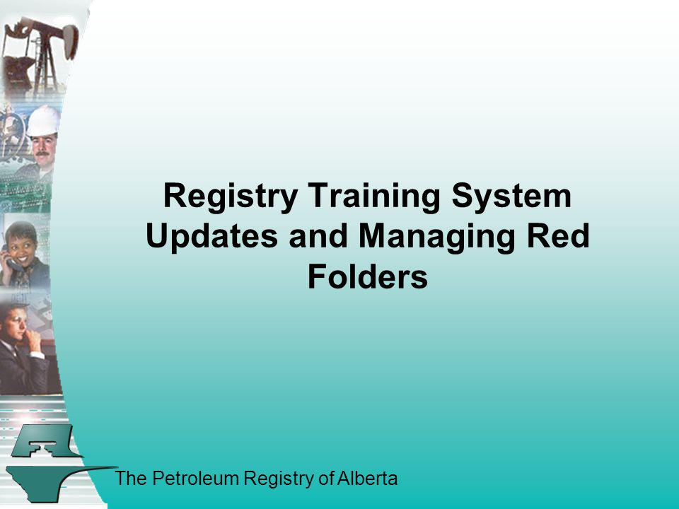 The Petroleum Registry of Alberta Registry Training System Updates and Managing Red Folders