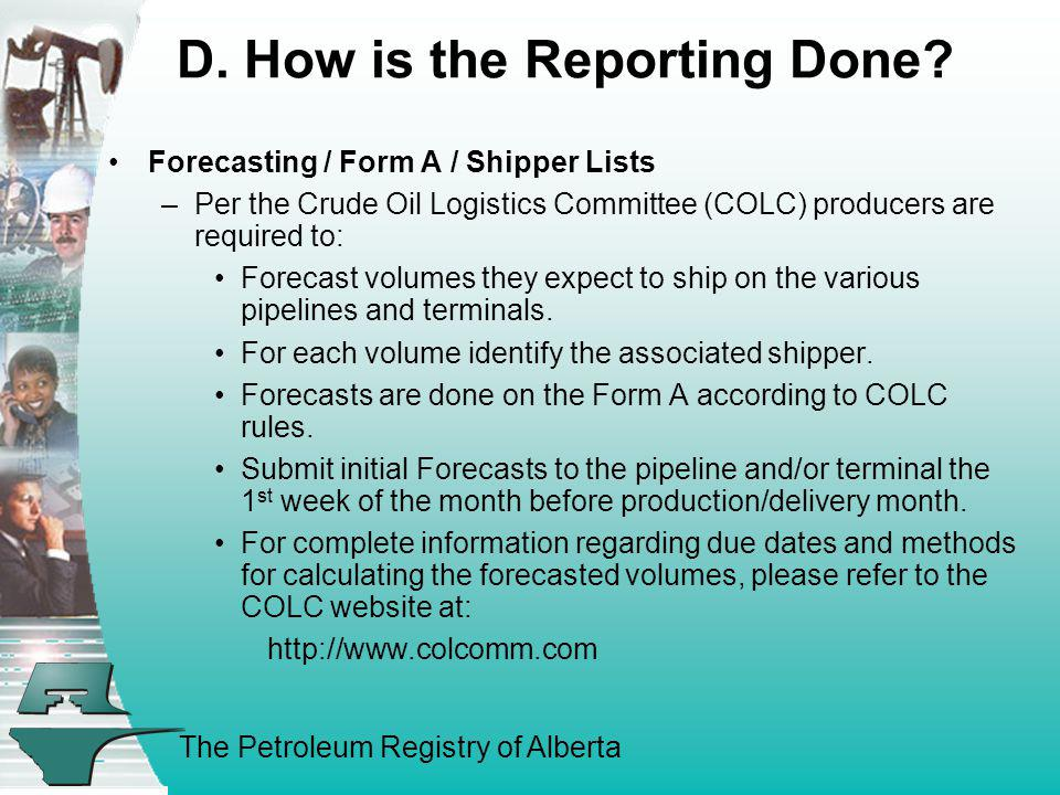 The Petroleum Registry of Alberta D. How is the Reporting Done? Forecasting / Form A / Shipper Lists –Per the Crude Oil Logistics Committee (COLC) pro
