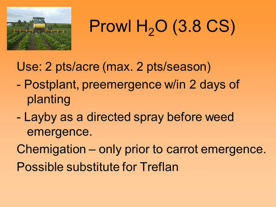 Prowl H 2 O (3.8 CS) Use: 2 pts/acre (max. 2 pts/season) - Postplant, preemergence w/in 2 days of planting - Layby as a directed spray before weed eme