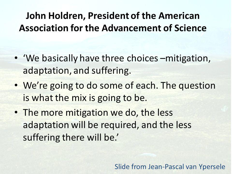 John Holdren, President of the American Association for the Advancement of Science We basically have three choices –mitigation, adaptation, and suffering.