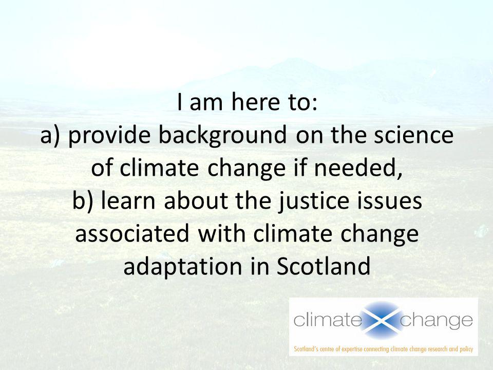 I am here to: a) provide background on the science of climate change if needed, b) learn about the justice issues associated with climate change adaptation in Scotland