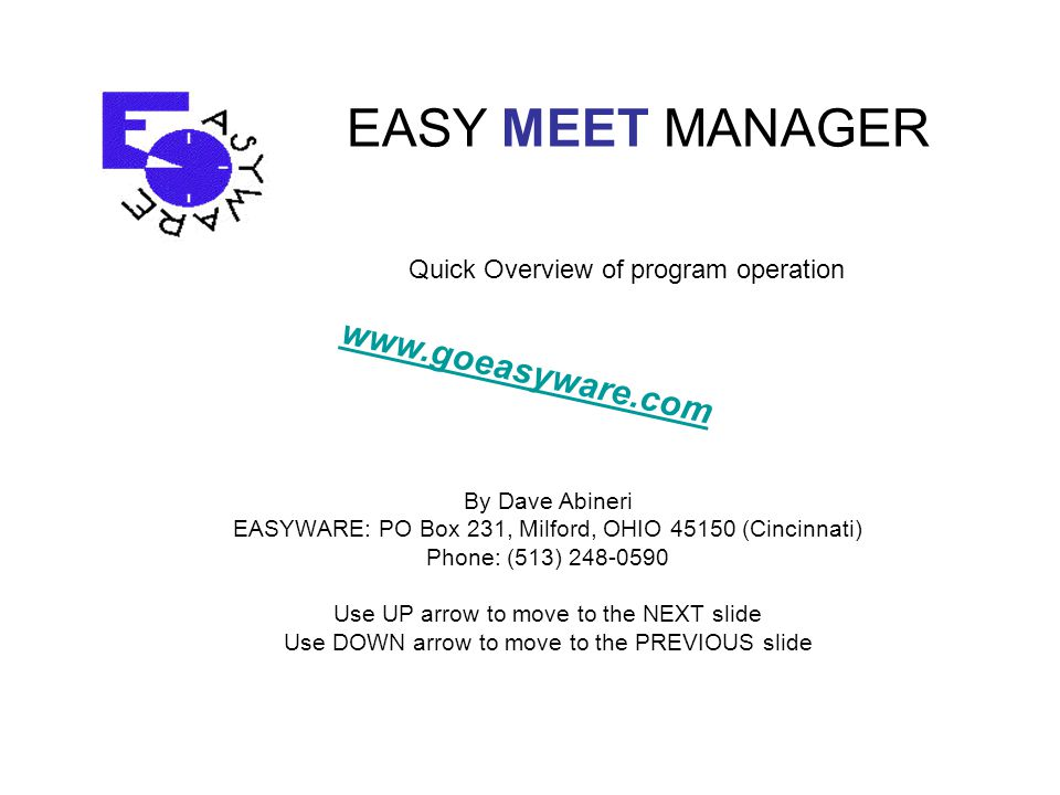 EASY MEET MANAGER By Dave Abineri EASYWARE: PO Box 231, Milford, OHIO 45150 (Cincinnati) Phone: (513) 248-0590 Use UP arrow to move to the NEXT slide