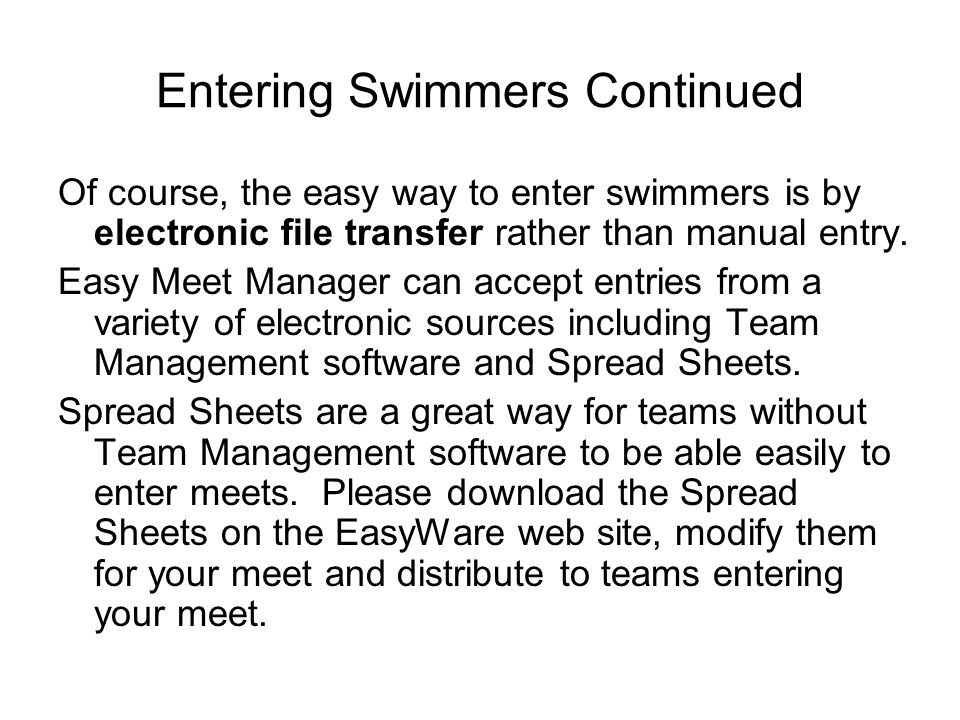 Entering Swimmers Continued Of course, the easy way to enter swimmers is by electronic file transfer rather than manual entry. Easy Meet Manager can a