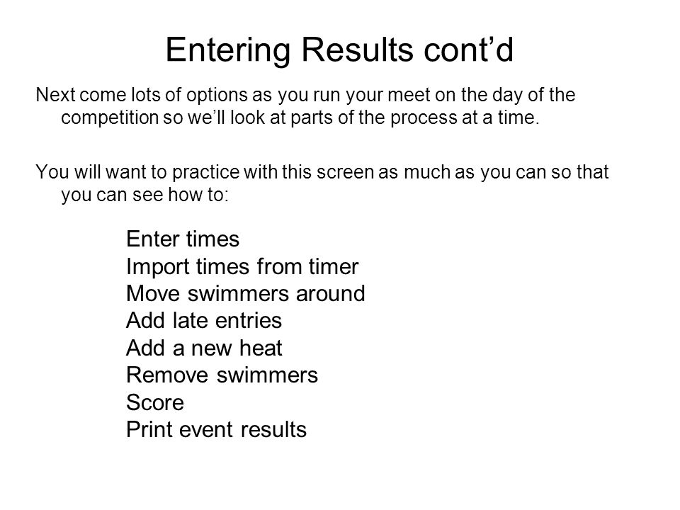 Entering Results contd Next come lots of options as you run your meet on the day of the competition so well look at parts of the process at a time. Yo