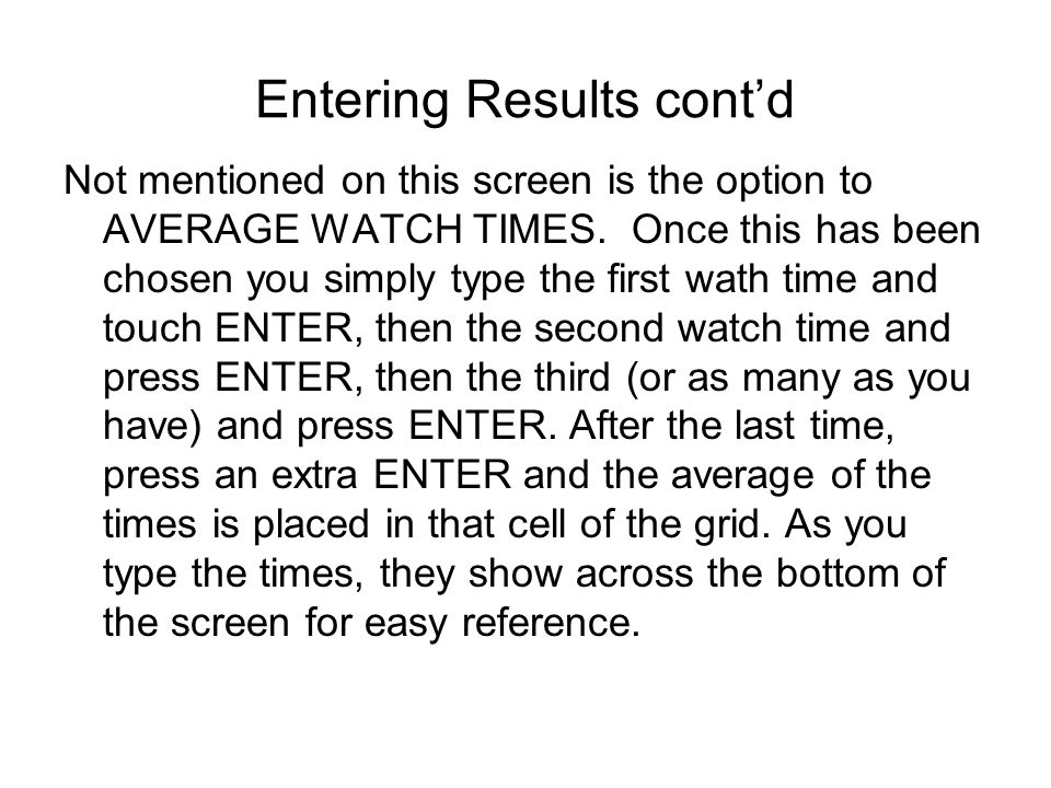 Entering Results contd Not mentioned on this screen is the option to AVERAGE WATCH TIMES. Once this has been chosen you simply type the first wath tim