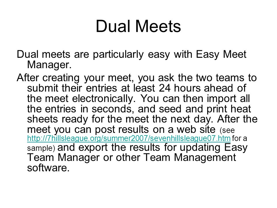 Dual Meets Dual meets are particularly easy with Easy Meet Manager. After creating your meet, you ask the two teams to submit their entries at least 2