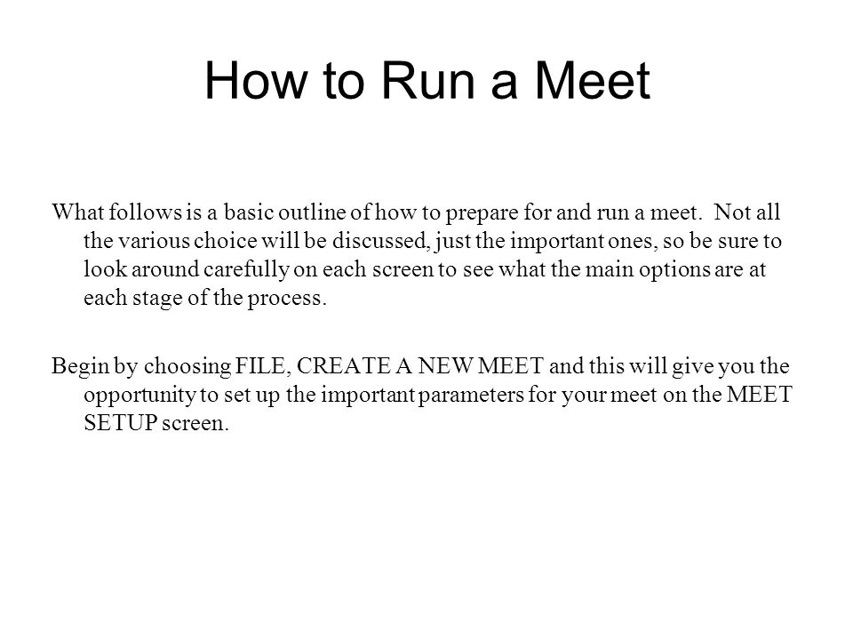 How to Run a Meet What follows is a basic outline of how to prepare for and run a meet. Not all the various choice will be discussed, just the importa