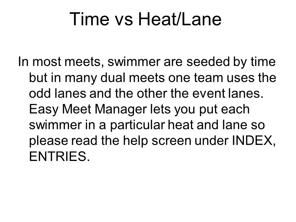 Time vs Heat/Lane In most meets, swimmer are seeded by time but in many dual meets one team uses the odd lanes and the other the event lanes. Easy Mee