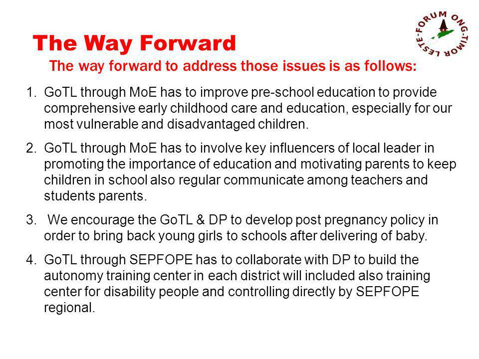 The Way Forward The way forward to address those issues is as follows: 1.GoTL through MoE has to improve pre-school education to provide comprehensive early childhood care and education, especially for our most vulnerable and disadvantaged children.