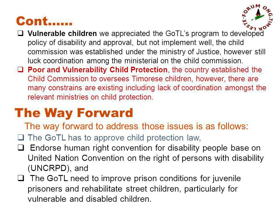 Vulnerable children we appreciated the GoTLs program to developed policy of disability and approval, but not implement well, the child commission was established under the ministry of Justice, however still luck coordination among the ministerial on the child commission.