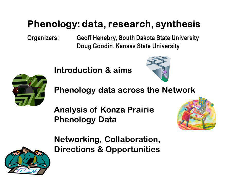 Phenology: data, research, synthesis Organizers: Geoff Henebry, South Dakota State University Doug Goodin, Kansas State University Introduction & aims Phenology data across the Network Analysis of Konza Prairie Phenology Data Networking, Collaboration, Directions & Opportunities