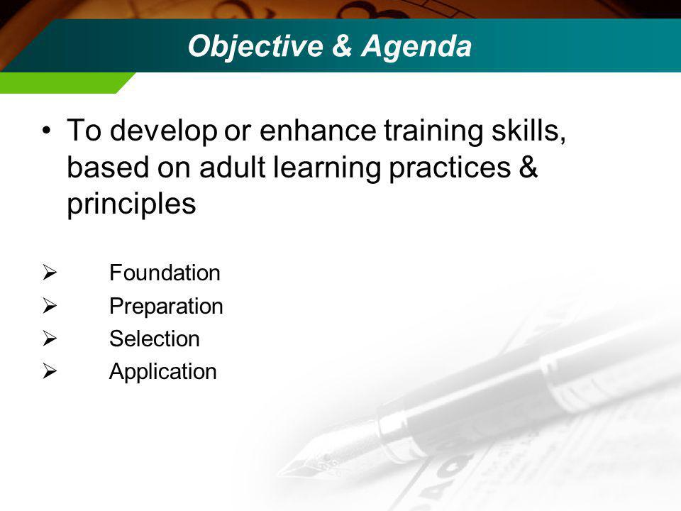 Objective & Agenda To develop or enhance training skills, based on adult learning practices & principles Foundation Preparation Selection Application