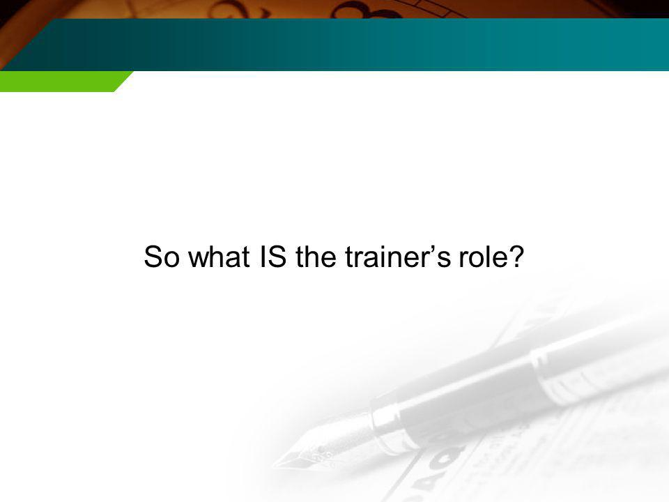 So what IS the trainers role?