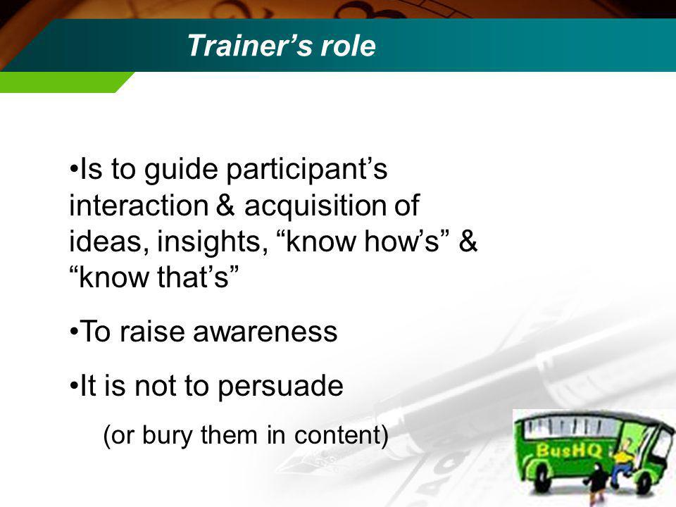 Trainers role Is to guide participants interaction & acquisition of ideas, insights, know hows & know thats To raise awareness It is not to persuade (or bury them in content)