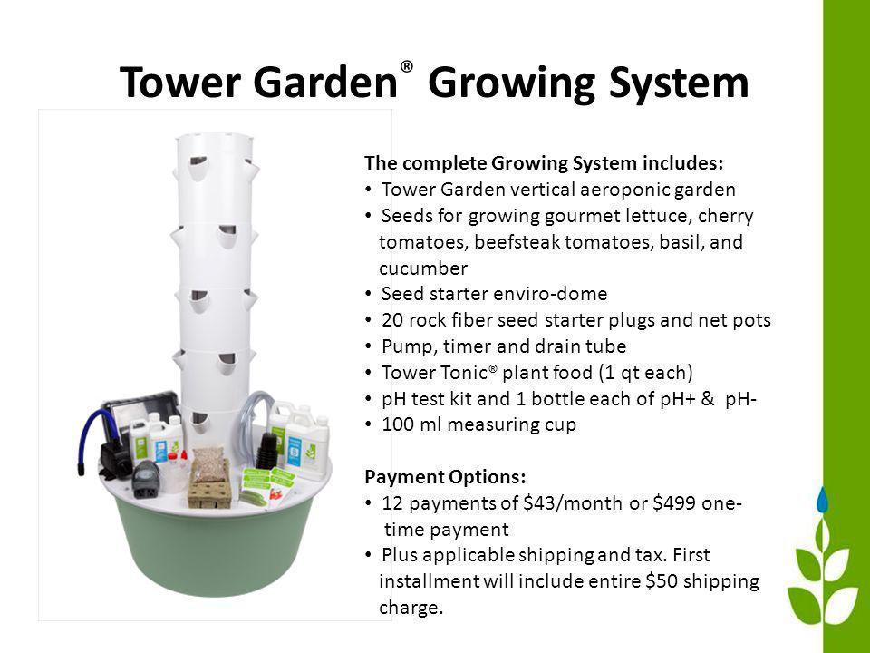 Tower Garden ® Growing System The complete Growing System includes: Tower Garden vertical aeroponic garden Seeds for growing gourmet lettuce, cherry tomatoes, beefsteak tomatoes, basil, and cucumber Seed starter enviro-dome 20 rock fiber seed starter plugs and net pots Pump, timer and drain tube Tower Tonic® plant food (1 qt each) pH test kit and 1 bottle each of pH+ & pH- 100 ml measuring cup Payment Options: 12 payments of $43/month or $499 one- time payment Plus applicable shipping and tax.