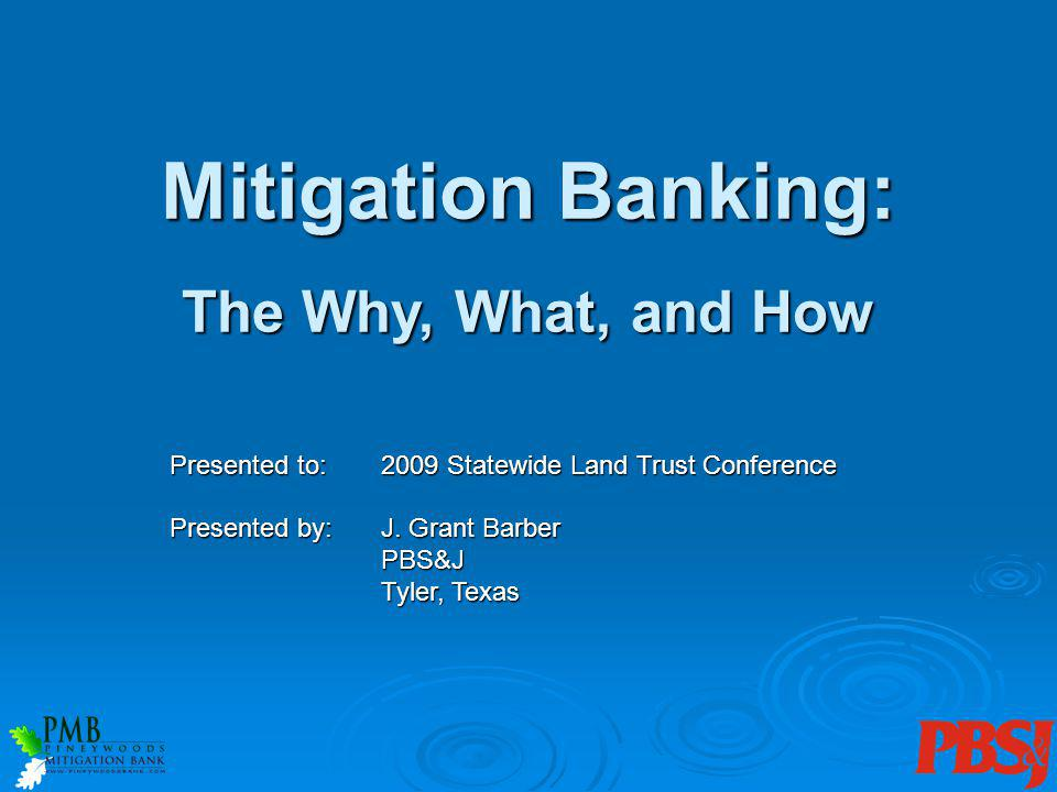 The Why, What, and How Presented to:2009 Statewide Land Trust Conference Presented by:J. Grant Barber PBS&J Tyler, Texas Mitigation Banking: