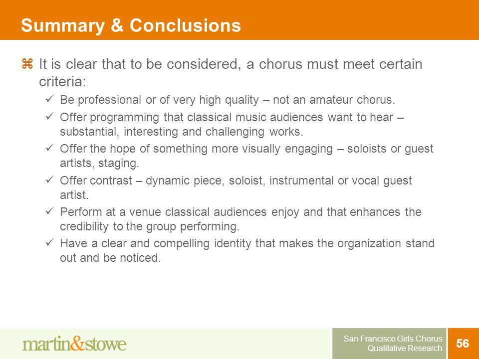 San Francisco Girls Chorus Qualitative Research 56 Summary & Conclusions It is clear that to be considered, a chorus must meet certain criteria: Be pr