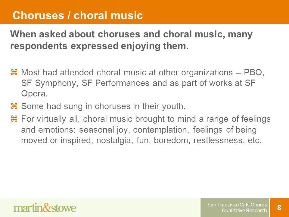 San Francisco Girls Chorus Qualitative Research 8 Choruses / choral music Most had attended choral music at other organizations – PBO, SF Symphony, SF