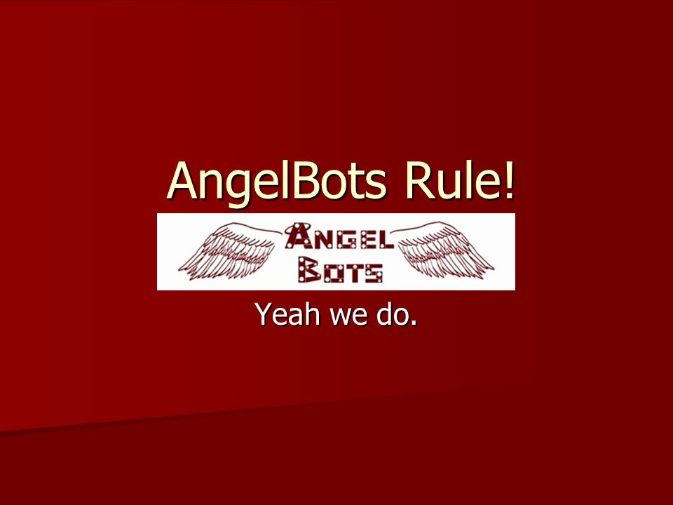 AngelBots Rule! Yeah we do.