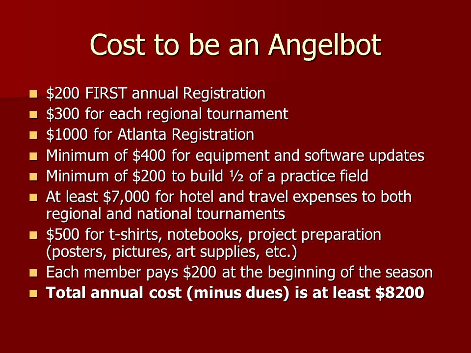 Cost to be an Angelbot $200 FIRST annual Registration $200 FIRST annual Registration $300 for each regional tournament $300 for each regional tournament $1000 for Atlanta Registration $1000 for Atlanta Registration Minimum of $400 for equipment and software updates Minimum of $400 for equipment and software updates Minimum of $200 to build ½ of a practice field Minimum of $200 to build ½ of a practice field At least $7,000 for hotel and travel expenses to both regional and national tournaments At least $7,000 for hotel and travel expenses to both regional and national tournaments $500 for t-shirts, notebooks, project preparation (posters, pictures, art supplies, etc.) $500 for t-shirts, notebooks, project preparation (posters, pictures, art supplies, etc.) Each member pays $200 at the beginning of the season Each member pays $200 at the beginning of the season Total annual cost (minus dues) is at least $8200 Total annual cost (minus dues) is at least $8200