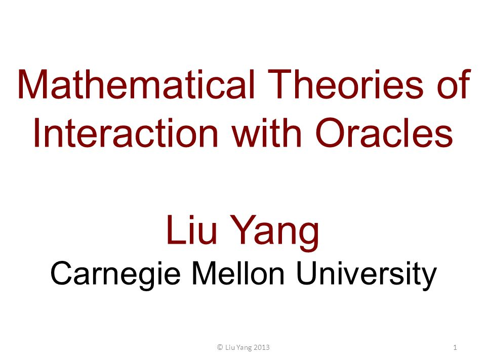 Mathematical Theories of Interaction with Oracles Liu Yang Carnegie Mellon University 1© Liu Yang 2013
