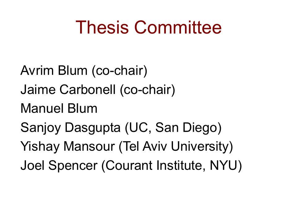 Thesis Committee Avrim Blum (co-chair) Jaime Carbonell (co-chair) Manuel Blum Sanjoy Dasgupta (UC, San Diego) Yishay Mansour (Tel Aviv University) Joel Spencer (Courant Institute, NYU)