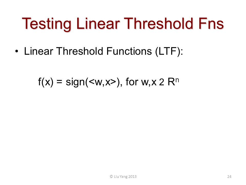 Testing Linear Threshold Fns 24© Liu Yang 2013 Linear Threshold Functions (LTF): f(x) = sign( ), for w,x 2 R n