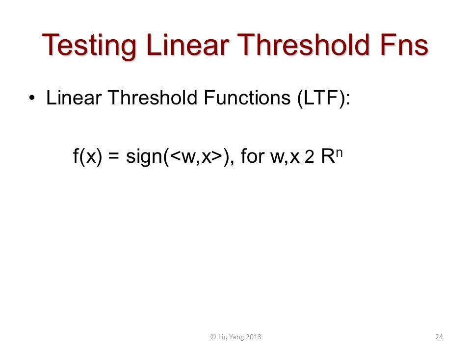 Testing Linear Threshold Fns 24© Liu Yang 2013 Linear Threshold Functions (LTF): f(x) = sign( ), for w,x 2 R n