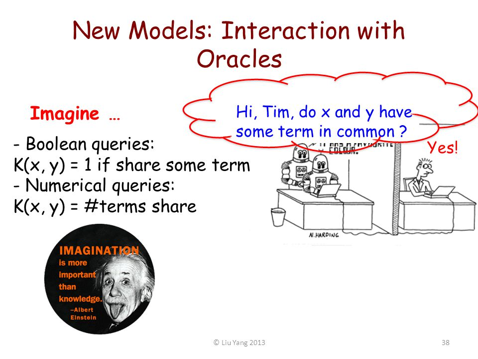 New Models: Interaction with Oracles 38© Liu Yang 2013 - Boolean queries: K(x, y) = 1 if share some term - Numerical queries: K(x, y) = #terms share H