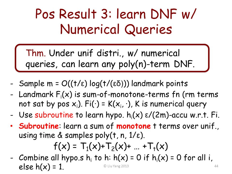 Pos Result 3: learn DNF w/ Numerical Queries -Sample m = O((t/ ε ) log(t/( εδ) )) landmark points -Landmark F i (x) is sum-of-monotone-terms fn (rm terms not sat by pos x i ).