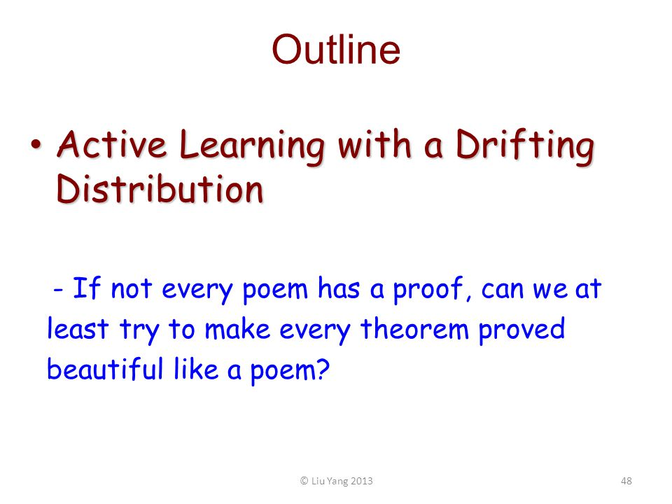 Outline Active Learning with a Drifting Distribution Active Learning with a Drifting Distribution - If not every poem has a proof, can we at least try to make every theorem proved beautiful like a poem.