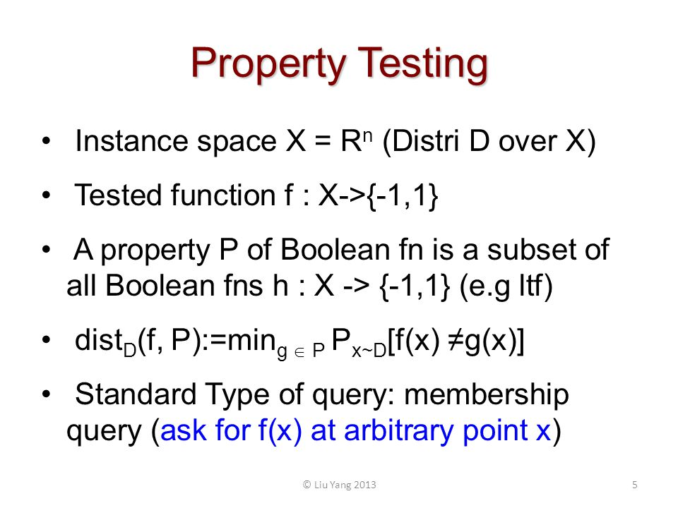 Property Testing © Liu Yang 20135 Instance space X = R n (Distri D over X) Tested function f : X->{-1,1} A property P of Boolean fn is a subset of all Boolean fns h : X -> {-1,1} (e.g ltf) dist D (f, P):=min g P P x~D [f(x) g(x)] Standard Type of query: membership query (ask for f(x) at arbitrary point x)