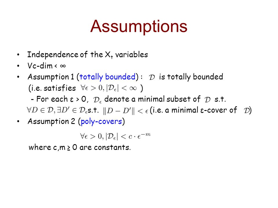 Assumptions Independence of the X t variables Vc-dim < Assumption 1 (totally bounded) : is totally bounded (i.e.