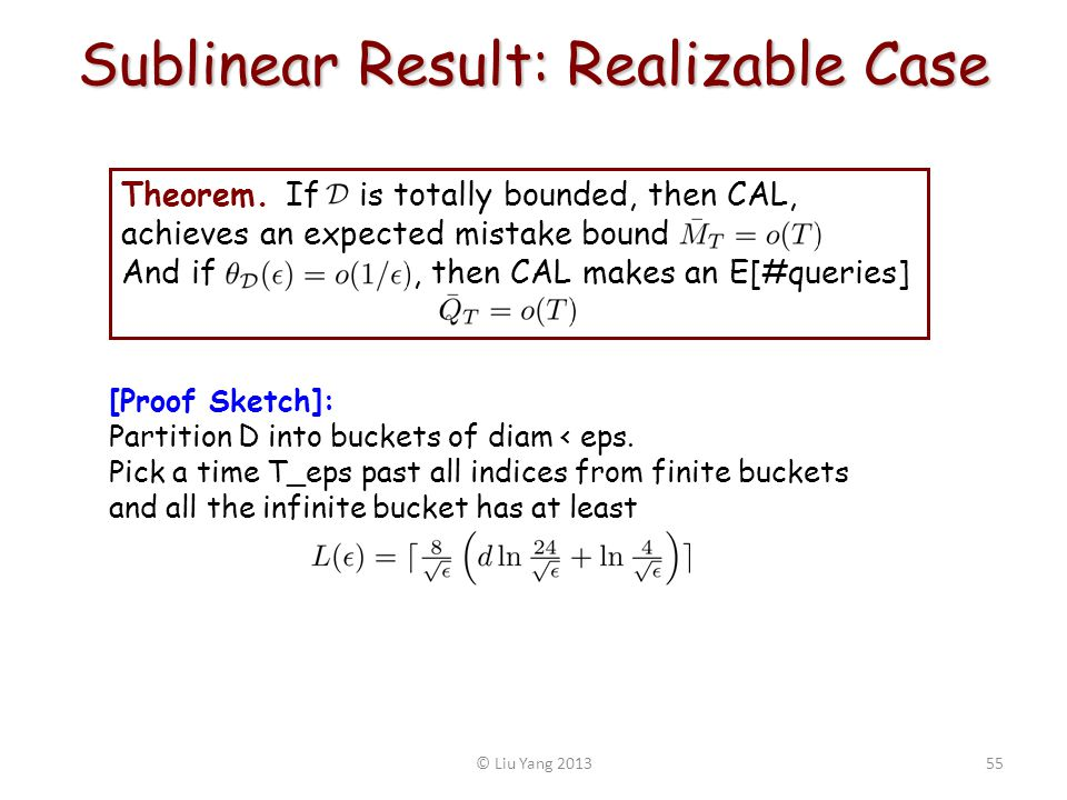 Sublinear Result: Realizable Case © Liu Yang 201355 Theorem. If is totally bounded, then CAL, achieves an expected mistake bound And if, then CAL make
