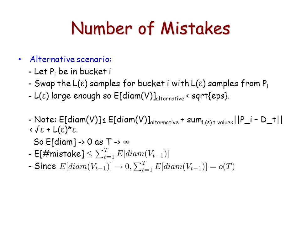 Number of Mistakes Alternative scenario: - Let P i be in bucket i - Swap the L( ε ) samples for bucket i with L( ε ) samples from P i - L( ε ) large enough so E[diam(V)] alternative < sqrt{eps}.