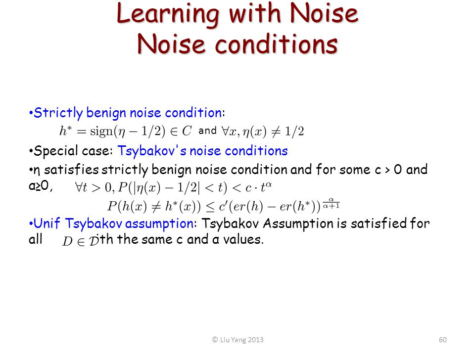Learning with Noise Noise conditions Strictly benign noise condition: Special case: Tsybakov s noise conditions η satisfies strictly benign noise condition and for some c > 0 and α0, Unif Tsybakov assumption: Tsybakov Assumption is satisfied for all with the same c and α values.