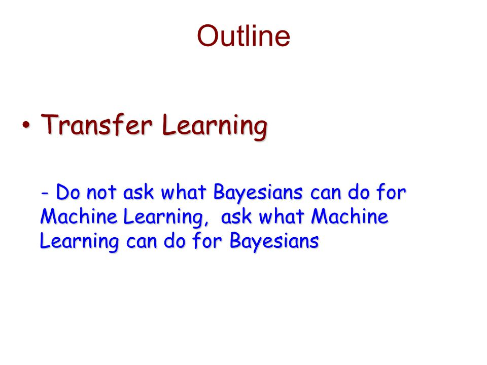 Outline Transfer Learning Transfer Learning - Do not ask what Bayesians can do for - Do not ask what Bayesians can do for Machine Learning, ask what Machine Machine Learning, ask what Machine Learning can do for Bayesians Learning can do for Bayesians