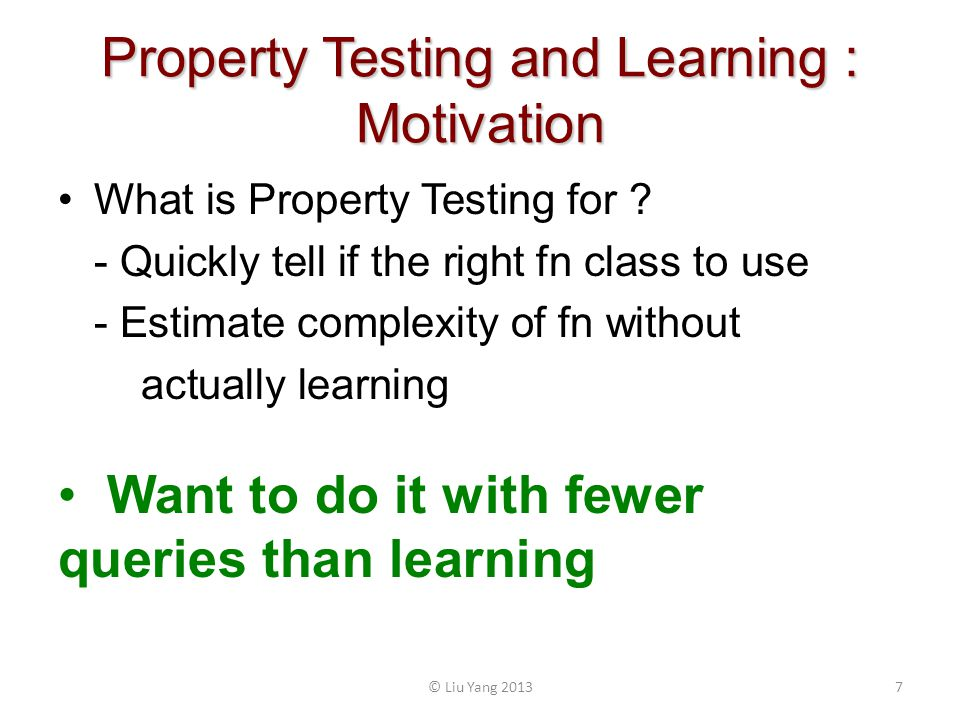 Property Testing and Learning : Motivation What is Property Testing for ? - Quickly tell if the right fn class to use - Estimate complexity of fn with