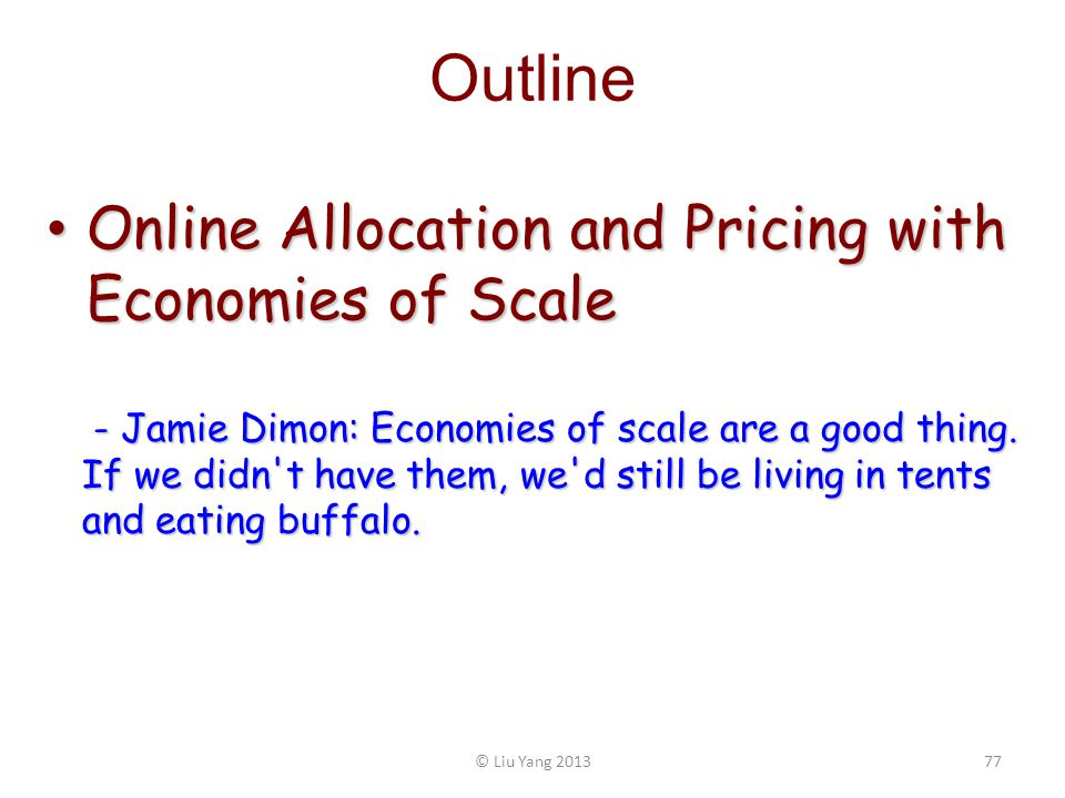 Outline Online Allocation and Pricing with Economies of Scale Online Allocation and Pricing with Economies of Scale © Liu Yang 201377 - Jamie Dimon: E