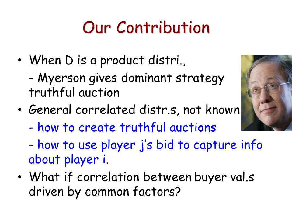 Our Contribution When D is a product distri., - Myerson gives dominant strategy truthful auction General correlated distr.s, not known - how to create truthful auctions - how to use player js bid to capture info about player i.