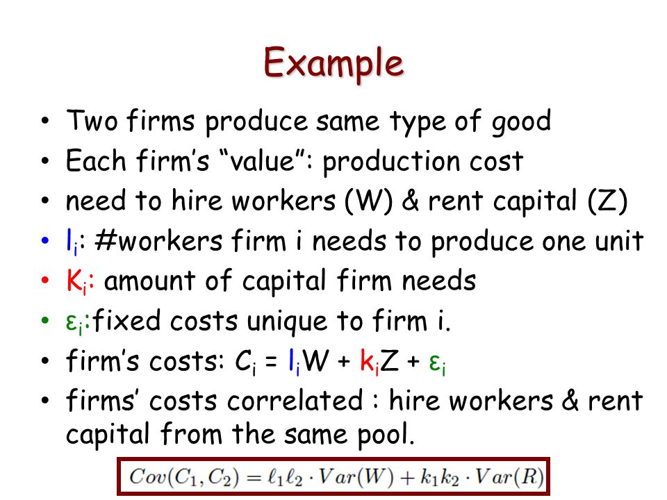 Example Two firms produce same type of good Each firms value: production cost need to hire workers (W) & rent capital (Z) l i : #workers firm i needs