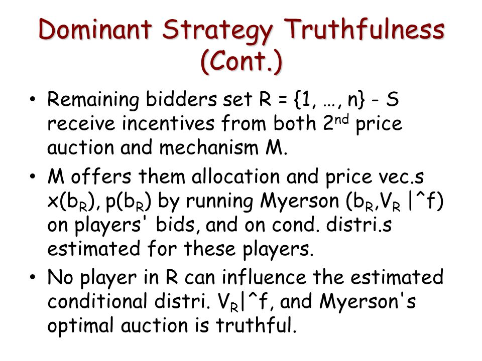 Dominant Strategy Truthfulness (Cont.) Remaining bidders set R = {1, …, n} - S receive incentives from both 2 nd price auction and mechanism M.