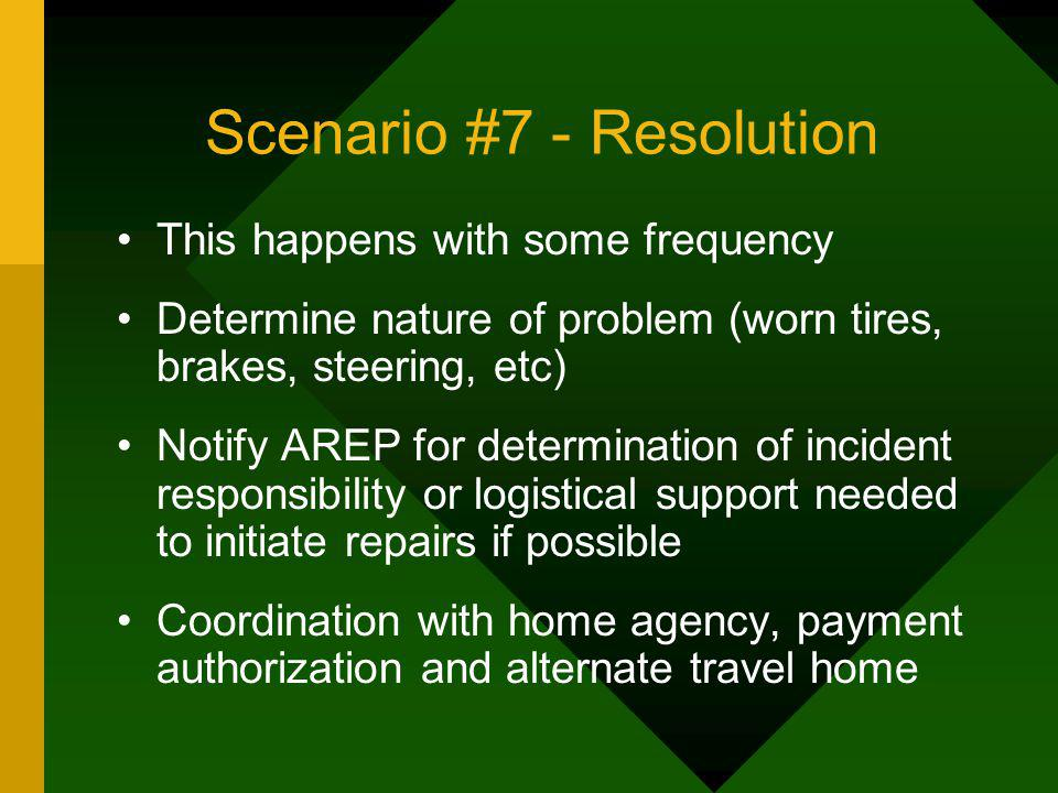 Scenario #7 - Resolution This happens with some frequency Determine nature of problem (worn tires, brakes, steering, etc) Notify AREP for determinatio