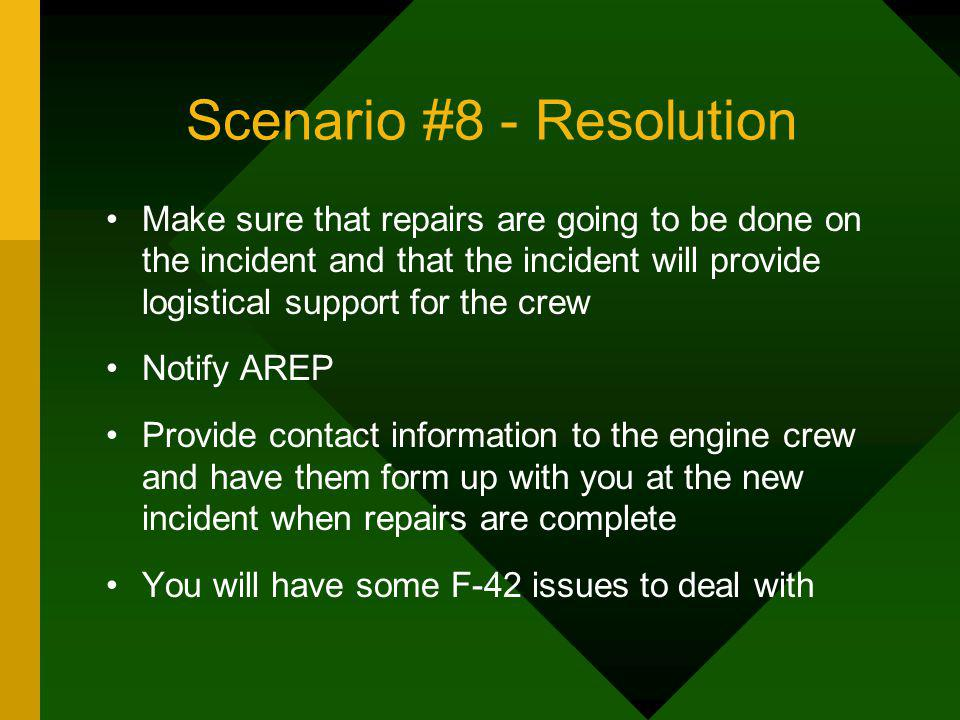 Scenario #8 - Resolution Make sure that repairs are going to be done on the incident and that the incident will provide logistical support for the cre