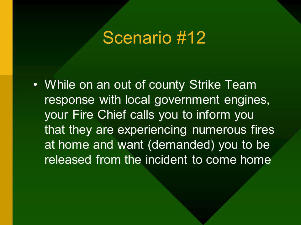 Scenario #12 While on an out of county Strike Team response with local government engines, your Fire Chief calls you to inform you that they are exper