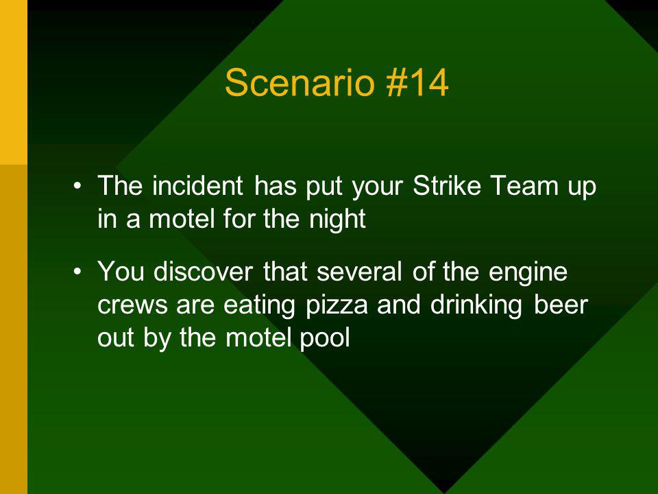 Scenario #14 The incident has put your Strike Team up in a motel for the night You discover that several of the engine crews are eating pizza and drin