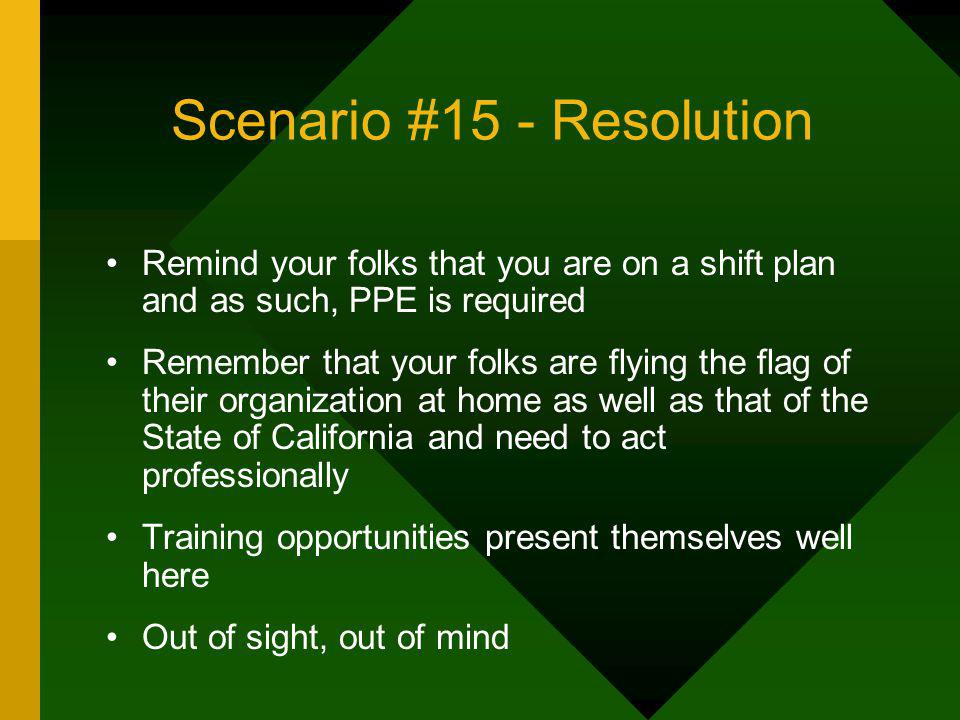 Scenario #15 - Resolution Remind your folks that you are on a shift plan and as such, PPE is required Remember that your folks are flying the flag of