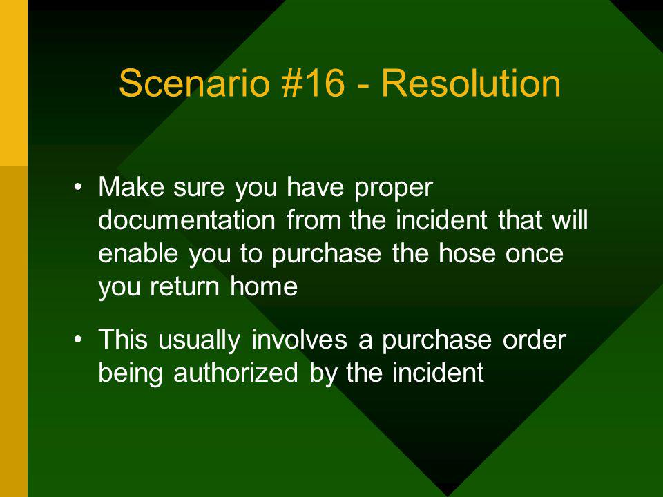 Scenario #16 - Resolution Make sure you have proper documentation from the incident that will enable you to purchase the hose once you return home Thi