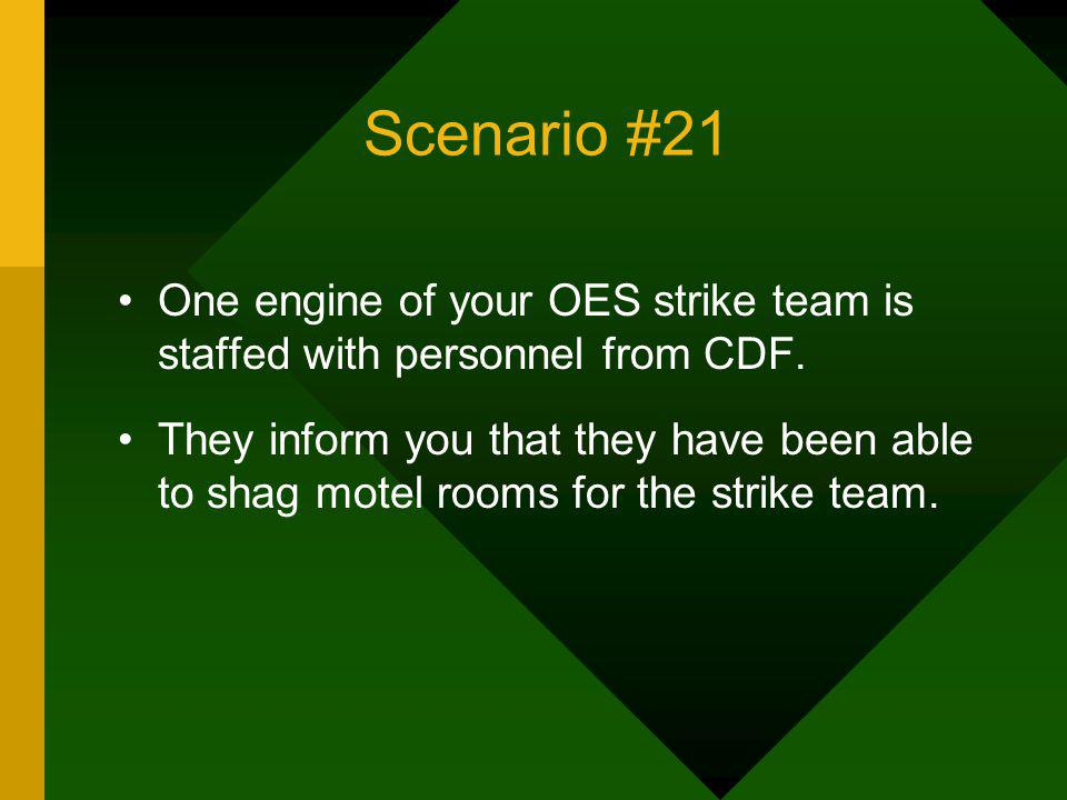 Scenario #21 One engine of your OES strike team is staffed with personnel from CDF. They inform you that they have been able to shag motel rooms for t