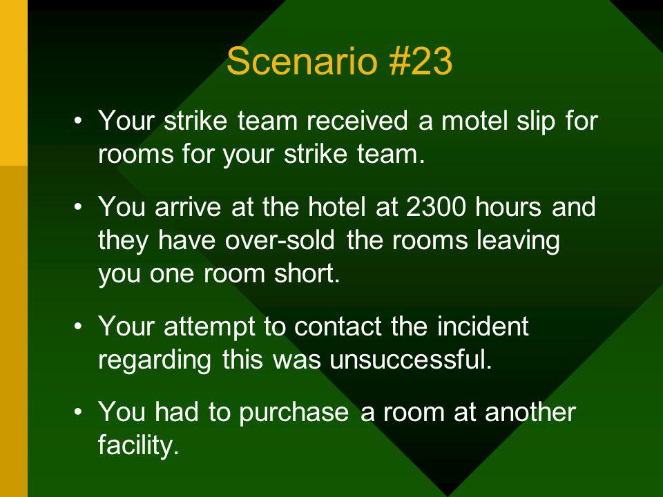 Scenario #23 Your strike team received a motel slip for rooms for your strike team. You arrive at the hotel at 2300 hours and they have over-sold the